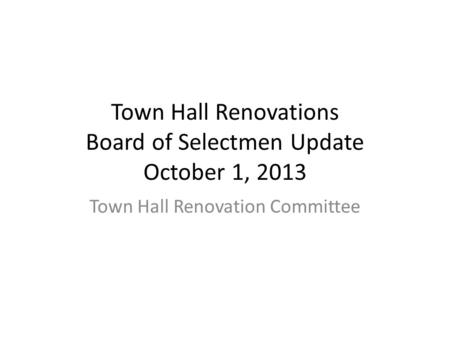 Town Hall Renovations Board of Selectmen Update October 1, 2013 Town Hall Renovation Committee.