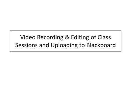 Video Recording & Editing of Class Sessions and Uploading to Blackboard.