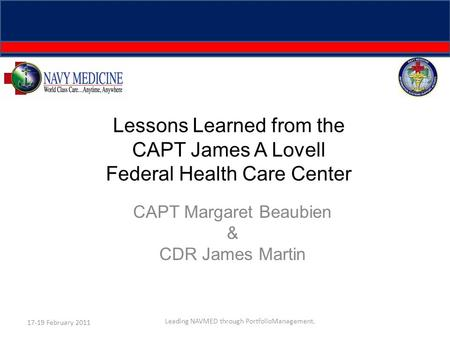 Lessons Learned from the CAPT James A Lovell Federal Health Care Center CAPT Margaret Beaubien & CDR James Martin 17-19 February 2011 Leading NAVMED through.