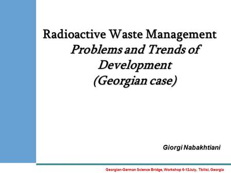 Radioactive Waste Management Problems and Trends of Development (Georgian case) Giorgi Nabakhtiani Georgian-German Science Bridge, Workshop 6-12July, Tbilisi,