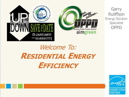 Welcome To: R ESIDENTIAL E NERGY E FFICIENCY Garry Ruliffson Energy Solution Specialist OPPD.