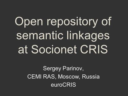 Open repository of semantic linkages at Socionet CRIS Sergey Parinov, CEMI RAS, Moscow, Russia euroCRIS.