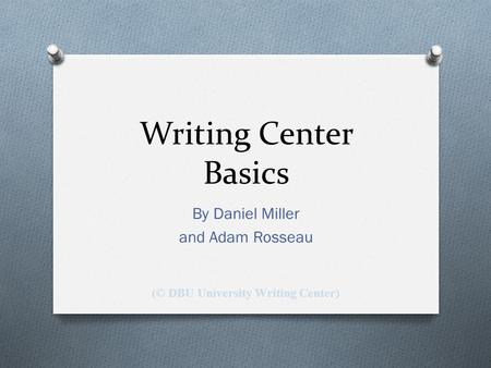 Writing Center Basics By Daniel Miller and Adam Rosseau (© DBU University Writing Center)