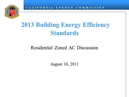 C A L I F O R N I A E N E R G Y C O M M I S S I O N 2013 Building Energy Efficiency Standards Residential Zoned AC Discussion August 18, 2011.
