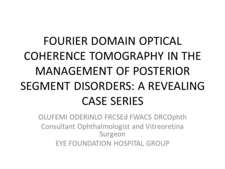 FOURIER DOMAIN OPTICAL COHERENCE TOMOGRAPHY IN THE MANAGEMENT OF POSTERIOR SEGMENT DISORDERS: A REVEALING CASE SERIES OLUFEMI ODERINLO FRCSEd FWACS DRCOphth.