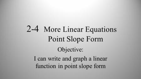 2-4 More Linear Equations Point Slope Form Objective: I can write and graph a linear function in point slope form.