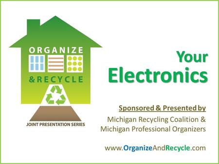 Copyright © 2010. www.OrganizeAndRecycle.com Your Electronics Sponsored & Presented by Michigan Recycling Coalition & Michigan Professional Organizers.