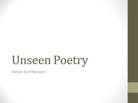 Unseen Poetry Section B of the exam. Lesson aims: To know the process in the exam. To understand what things to look for in an unseen poem. To create.