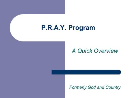 P.R.A.Y. Program A Quick Overview Formerly God and Country.