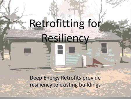Retrofitting for Resiliency Deep Energy Retrofits provide resiliency to existing buildings.