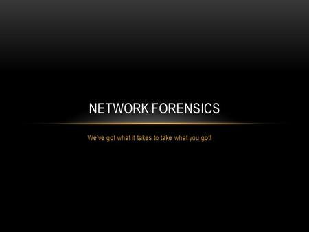 We've got what it takes to take what you got! NETWORK FORENSICS.