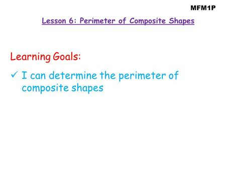 MFM1P Lesson 6: Perimeter of Composite Shapes Learning Goals: I can determine the perimeter of composite shapes.