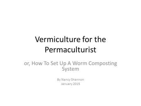Vermiculture for the Permaculturist or, How To Set Up A Worm Composting System By Nancy Shannon January 2015.