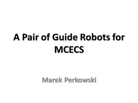 A Pair of Guide Robots for MCECS Marek Perkowski.