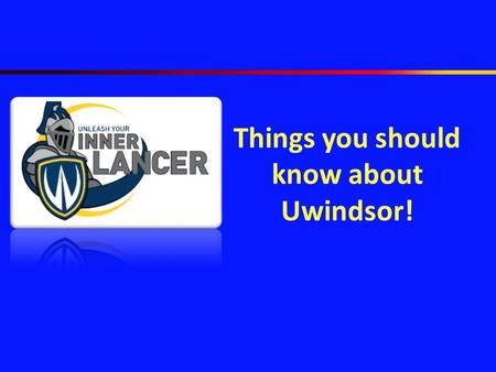 Things you should know about Uwindsor!. UWindsor – who we are and what we have to offer Navigate through these slides to learn about our campus and all.
