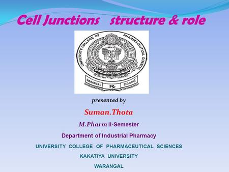 Cell Junctions structure & role presented by Suman.Thota M.Pharm I I-Semester Department of Industrial Pharmacy UNIVERSITY COLLEGE OF PHARMACEUTICAL SCIENCES.
