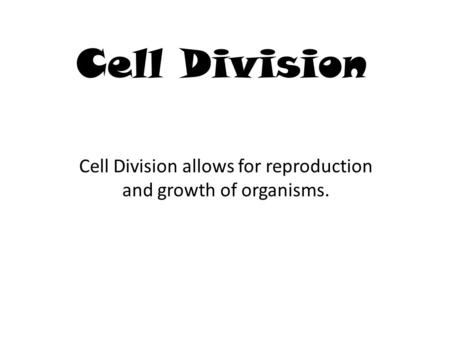 Cell Division Cell Division allows for reproduction and growth of organisms.