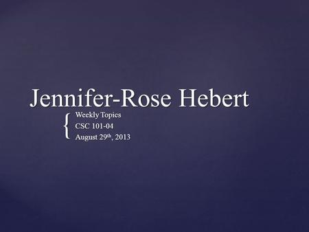 { Jennifer-Rose Hebert Weekly Topics CSC 101-04 August 29 th, 2013.