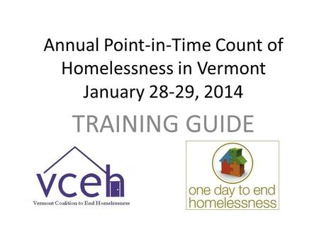 Annual Point-in-Time Count of Homelessness in Vermont January 28-29, 2014 TRAINING GUIDE.