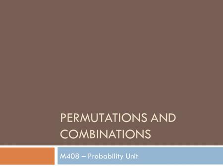 PERMUTATIONS AND COMBINATIONS M408 – Probability Unit.