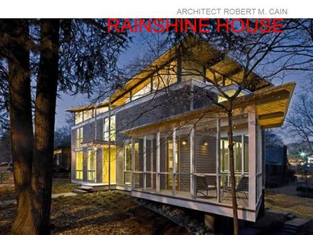 "RAINSHINE HOUSE ARCHITECT ROBERT M. CAIN. The RainShine House has been rated the highest level possible for ""green architecture"" in the US from the United."