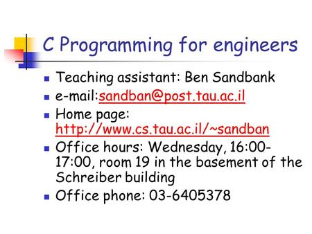 C Programming for engineers Teaching assistant: Ben Sandbank Home page: