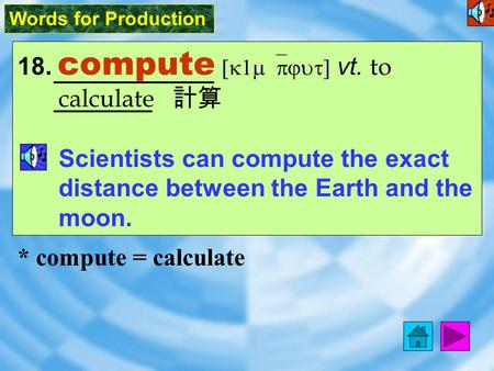 Words for Production 18. compute [k1m`pjut] vt. to calculate 計算 Scientists can compute the exact distance between the Earth and the moon. * compute =