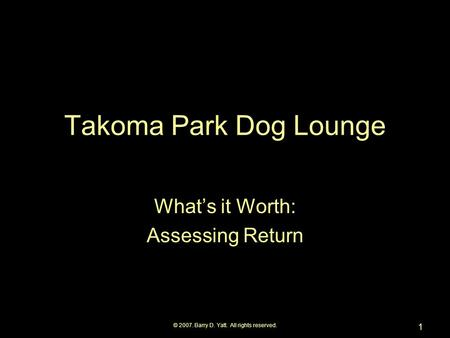 © 2007. Barry D. Yatt. All rights reserved. 1 Takoma Park Dog Lounge What's it Worth: Assessing Return.