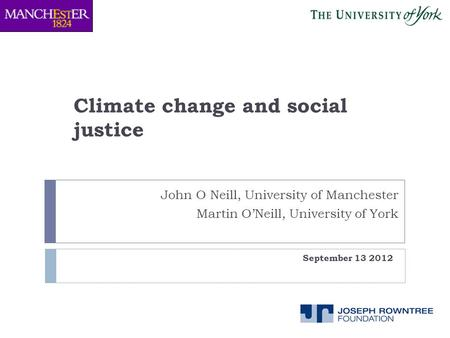 Climate change and social justice September 13 2012 John O Neill, University of Manchester Martin O'Neill, University of York.