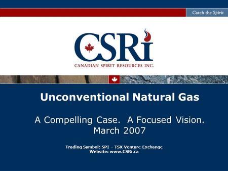 Trading Symbol: SPI – TSX Venture Exchange Website: www.CSRi.ca Unconventional Natural Gas A Compelling Case. A Focused Vision. March 2007.