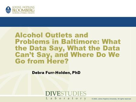 Alcohol Outlets and Problems in Baltimore: What the Data Say, What the Data Can't Say, and Where Do We Go from Here? Debra Furr-Holden, PhD.
