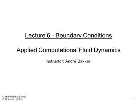 1 Lecture 6 - Boundary Conditions Applied Computational Fluid Dynamics Instructor: André Bakker © André Bakker (2002) © Fluent Inc. (2002)