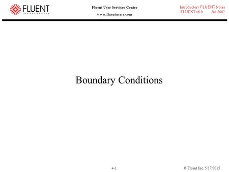 © Fluent Inc. 5/17/20154-1 Introductory FLUENT Notes FLUENT v6.0 Jan 2002 Fluent User Services Center www.fluentusers.com Boundary Conditions.