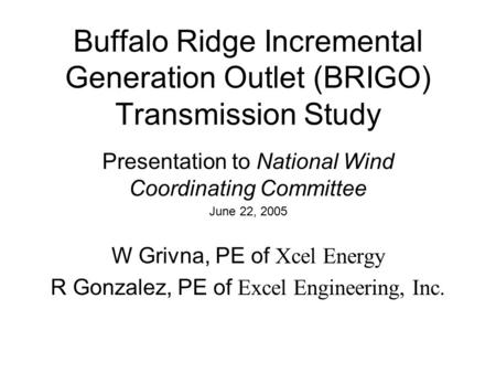 Buffalo Ridge Incremental Generation Outlet (BRIGO) Transmission Study Presentation to National Wind Coordinating Committee June 22, 2005 W Grivna, PE.