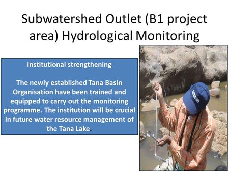 Subwatershed Outlet (B1 project area) Hydrological Monitoring Institutional strengthening The newly established Tana Basin Organisation have been trained.