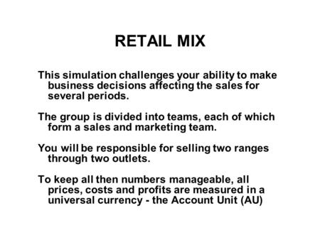 RETAIL MIX This simulation challenges your ability to make business decisions affecting the sales for several periods. The group is divided into teams,