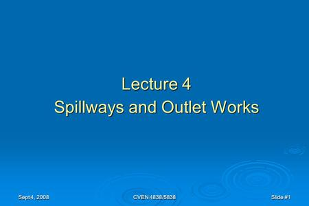 Sept 4, 2008CVEN 4838/5838Slide #1 Lecture 4 Spillways and Outlet Works.