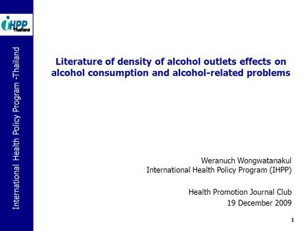 International Health Policy Program -Thailand 1 Literature of density of alcohol outlets effects on alcohol consumption and alcohol-related problems Weranuch.