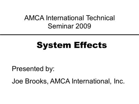 System Effects Presented by: Joe Brooks, AMCA International, Inc. AMCA International Technical Seminar 2009.