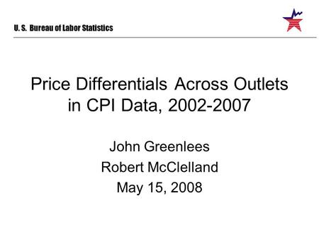 U. S. Bureau of Labor Statistics Price Differentials Across Outlets in CPI Data, 2002-2007 John Greenlees Robert McClelland May 15, 2008.