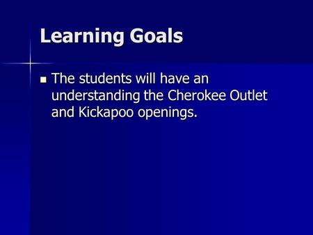 Learning Goals The students will have an understanding the Cherokee Outlet and Kickapoo openings. The students will have an understanding the Cherokee.