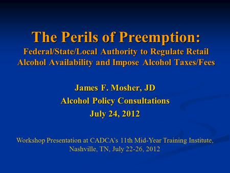 The Perils of Preemption: Federal/State/Local Authority to Regulate Retail Alcohol Availability and Impose Alcohol Taxes/Fees James F. Mosher, JD Alcohol.