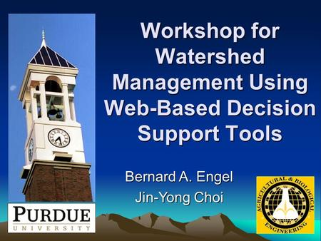 Workshop for Watershed Management Using Web-Based Decision Support Tools Bernard A. Engel Jin-Yong Choi.