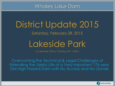 Whaley Lake Dam District Update 2015 Saturday, February 28, 2015 Lakeside Park 2 Lakeside Drive, Pawling NY 12564 Overcoming the Technical & Legal Challenges.
