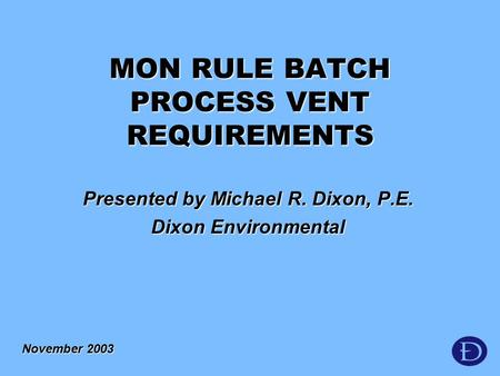 Presented by Michael R. Dixon, P.E. Dixon Environmental November 2003 MON RULE BATCH PROCESS VENT REQUIREMENTS.