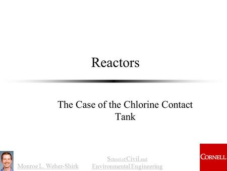 Monroe L. Weber-Shirk S chool of Civil and Environmental Engineering Reactors The Case of the Chlorine Contact Tank.