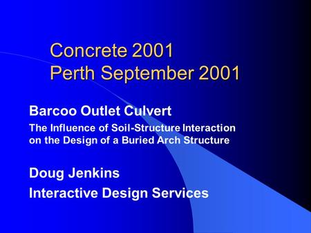 Concrete 2001 Perth September 2001 Barcoo Outlet Culvert The Influence of Soil-Structure Interaction on the Design of a Buried Arch Structure Doug Jenkins.