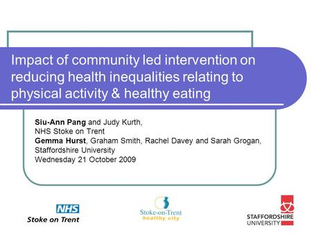 Impact of community led intervention on reducing health inequalities relating to physical activity & healthy eating Siu-Ann Pang and Judy Kurth, NHS Stoke.