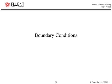 © Fluent Inc. 5/17/2015C1 Fluent Software Training TRN-98-006 Boundary Conditions.
