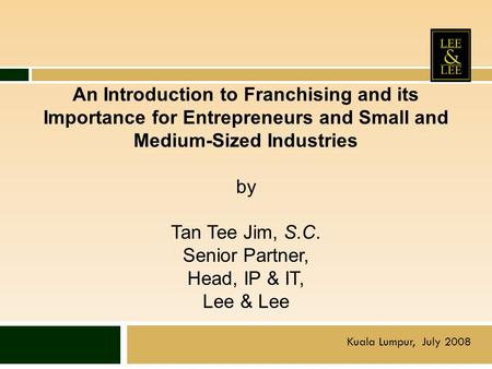 An Introduction to Franchising and its Importance for Entrepreneurs and Small and Medium-Sized Industries by Tan Tee Jim, S.C. Senior Partner, Head,